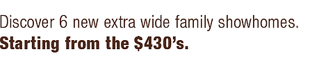 Discover 6 new extra wide family showhomes. Starting from the $430's.