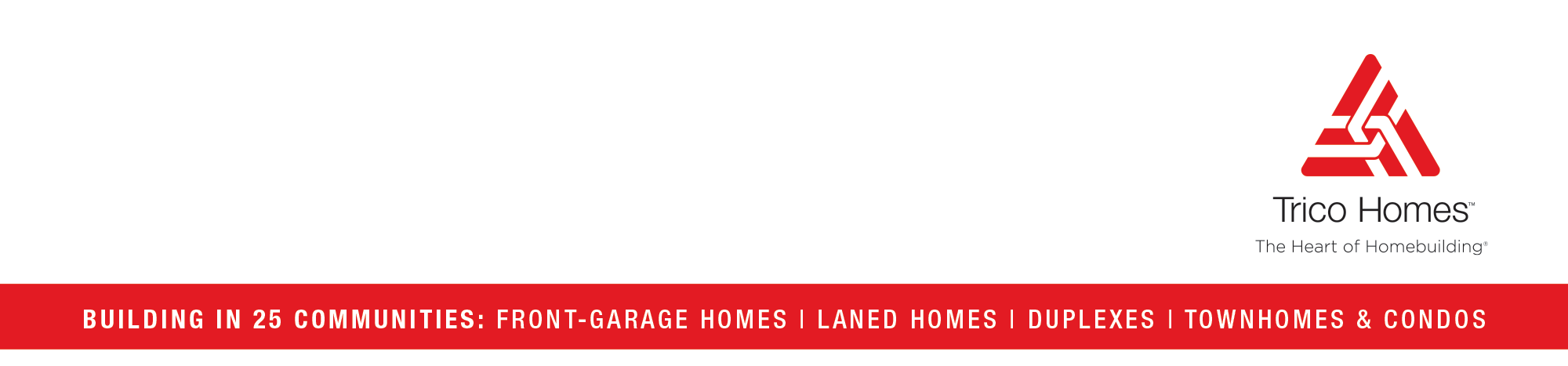 Trico Homes - Building in 25 Communities: Front Garage - Laned Homes - Duplexes - Townhomes & Condos